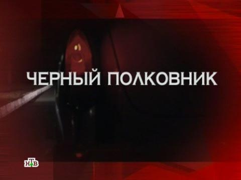Выпуск от 10июня 2012года.«Чернай полковник».НТВ.Ru: новости, видео, программы телеканала НТВ