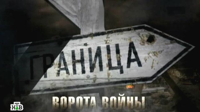 Фильм первый.«Граница — ворота войны».НТВ.Ru: новости, видео, программы телеканала НТВ