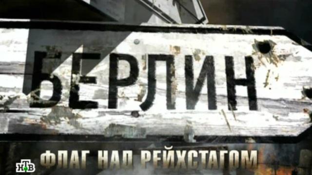 Фильм пятый.«Берлин — флаг над Рейхстагом».НТВ.Ru: новости, видео, программы телеканала НТВ