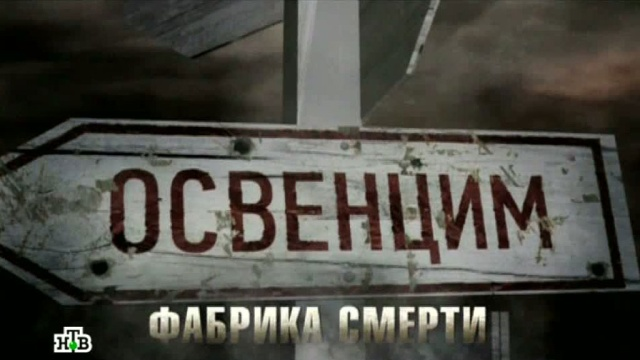Фильм восьмой.«Освенцим — фабрика смерти».НТВ.Ru: новости, видео, программы телеканала НТВ