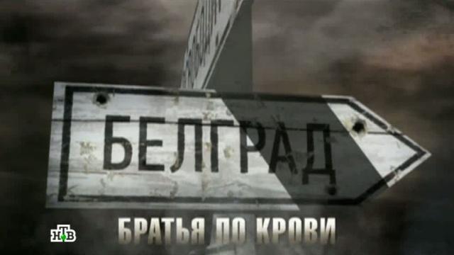 Фильм шестой.«Белград — братья по крови».НТВ.Ru: новости, видео, программы телеканала НТВ