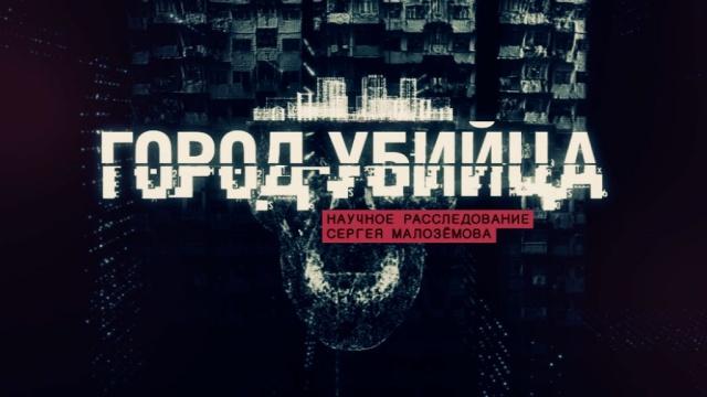 «Город-убийца». Научное расследование Сергея Малозёмова.НТВ.Ru: новости, видео, программы телеканала НТВ