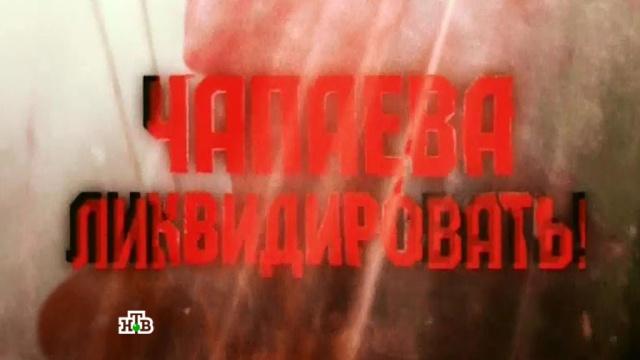 Документальный фильм «Чапаева ликвидировать!».СССР, история.НТВ.Ru: новости, видео, программы телеканала НТВ