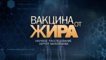 «Вакцина от жира». Научное расследование Сергея Малозёмова.НТВ.Ru: новости, видео, программы телеканала НТВ