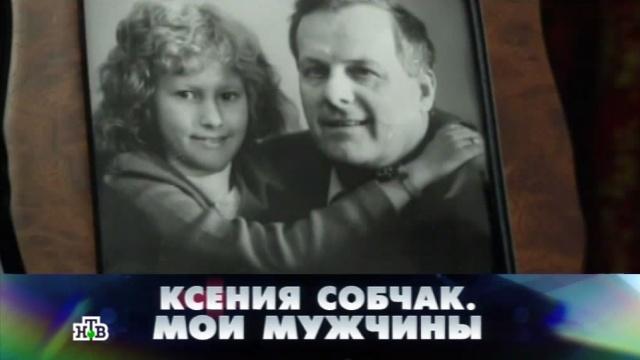 «Ксения Собчак. Мои мужчины».«Ксения Собчак. Мои мужчины».НТВ.Ru: новости, видео, программы телеканала НТВ