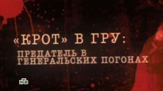 """Документальный цикл «ГРУ. Тайны военной разведки»: «""""Крот"""" вГРУ: предатель вгенеральских погонах»"""