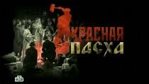 «Красная Пасха».«Красная Пасха».НТВ.Ru: новости, видео, программы телеканала НТВ