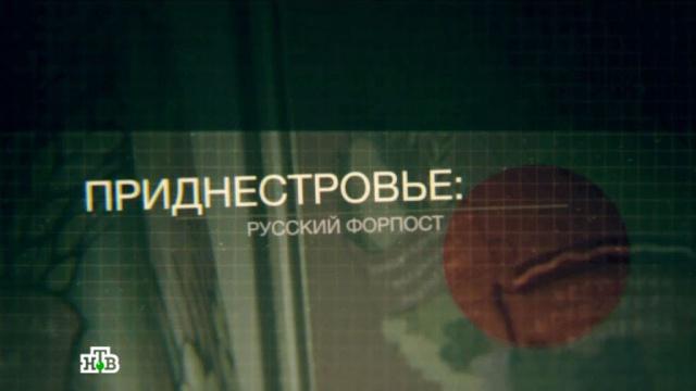 «Приднестровье: русский форпост».НТВ.Ru: новости, видео, программы телеканала НТВ