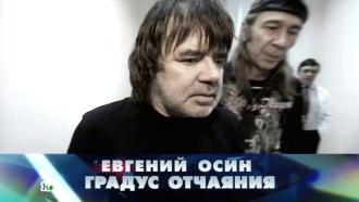 «Евгений Осин. Градус отчаяния».«Евгений Осин. Градус отчаяния».НТВ.Ru: новости, видео, программы телеканала НТВ
