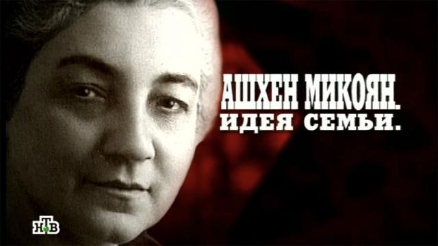 Ашхен Микоян.«Ашхен Микоян. Идея семьи».НТВ.Ru: новости, видео, программы телеканала НТВ