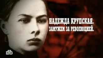 Надежда Крупская.«Надежда Крупская. Замужем за революцией».НТВ.Ru: новости, видео, программы телеканала НТВ