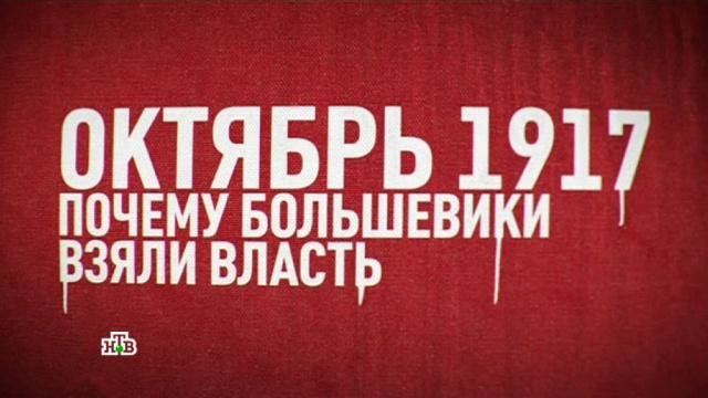 «Октябрь 1917. Почему большевики взяли власть».«Октябрь 1917. Почему большевики взяли власть».НТВ.Ru: новости, видео, программы телеканала НТВ