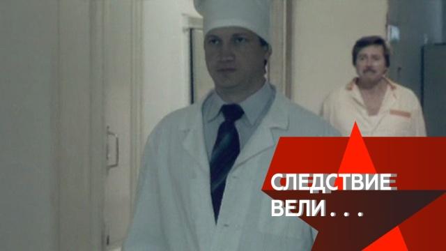 «Следствие вели…»: «Ложный диагноз».СССР, врачи, медицина, расследование.НТВ.Ru: новости, видео, программы телеканала НТВ