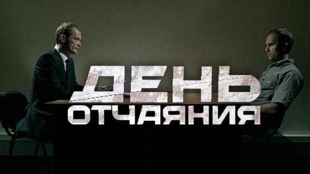«День отчаяния».«День отчаяния».НТВ.Ru: новости, видео, программы телеканала НТВ