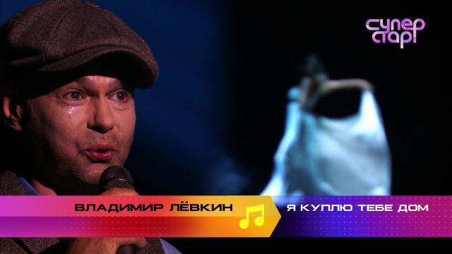 «Суперстар! Возвращение»: Владимир Лёвкин. «Я куплю тебе дом».НТВ.Ru: новости, видео, программы телеканала НТВ
