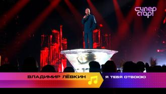 «Суперстар! Возвращение»: Владимир Лёвкин. «Я тебя отвоюю»