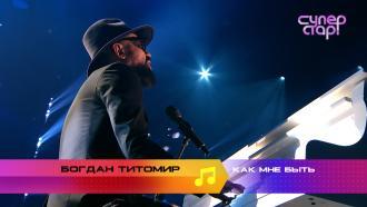 «Суперстар! Возвращение»: Богдан Титомир. «Как мне быть»