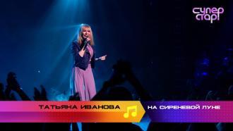 «Суперстар! Возвращение»: Татьяна Иванова. «На сиреневой луне»