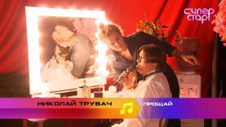 «Суперстар! Возвращение»: Николай Трубач. «Прощай»