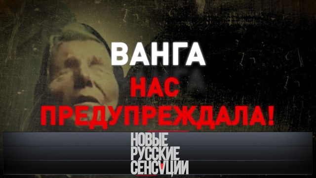 «Ванга нас предупреждала!».«Ванга нас предупреждала!».НТВ.Ru: новости, видео, программы телеканала НТВ
