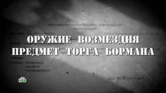 Фильм третий.«Оружие возмездия. Предмет торга Бормана».НТВ.Ru: новости, видео, программы телеканала НТВ
