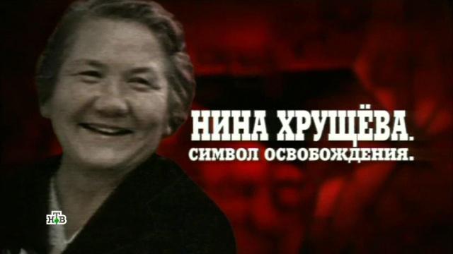 Нина Хрущева (Кухарчук).«Нина Хрущева. Символ освобождения».НТВ.Ru: новости, видео, программы телеканала НТВ