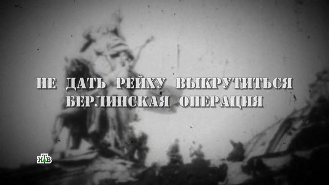 Фильм четвертый.«Берлинская операция».НТВ.Ru: новости, видео, программы телеканала НТВ