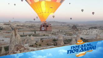 Полеты на воздушном шаре итурецкие деликатесы— «Поедем, поедим!» вКаппадокии— всубботу на НТВ