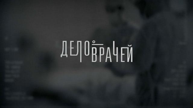 Дело врачей.НТВ.Ru: новости, видео, программы телеканала НТВ