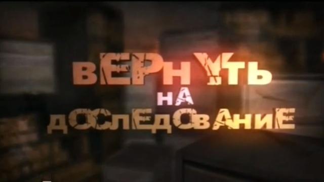 Вернуть на доследование.НТВ.Ru: новости, видео, программы телеканала НТВ