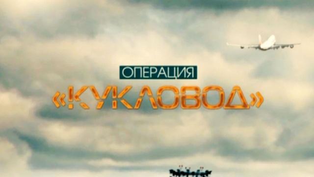 Операция «Кукловод».НТВ.Ru: новости, видео, программы телеканала НТВ