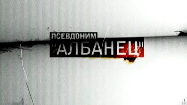 Псевдоним «Албанец».НТВ.Ru: новости, видео, программы телеканала НТВ