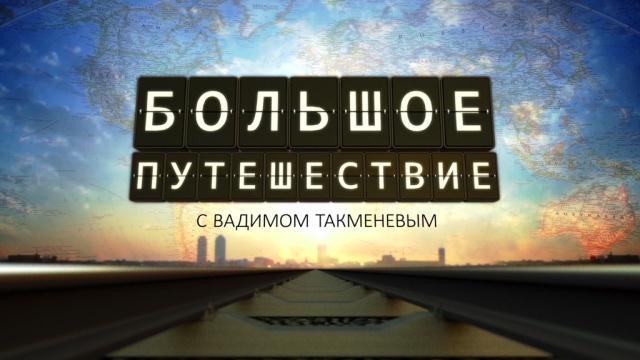Большое путешествие с Вадимом Такменёвым
