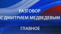 Разговор сДмитрием Медведевым. ГЛАВНОЕ