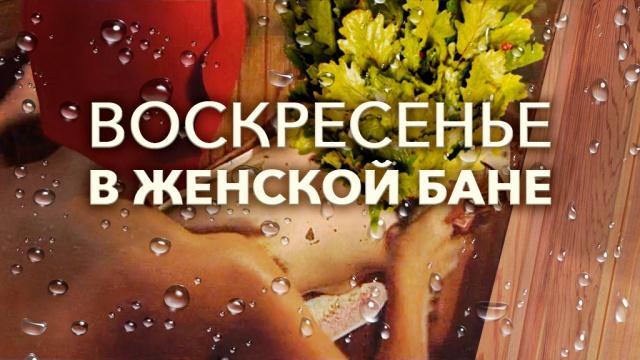 Воскресенье вженской бане.НТВ.Ru: новости, видео, программы телеканала НТВ