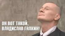 Он вот такой, Владислав Галкин!